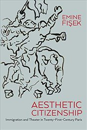 Aesthetic Citizenship : Immigration, Theater and Embodiment in Twenty-First Century Paris - Fişek, Emine
