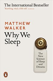 Why We Sleep : The New Science of Sleep and Dreams - Walker, Matthew