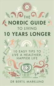 Nordic Guide to Living 10 Years Longer: 10 Easy Tips to Live a Healthier, Happier Life - Marklund, Bertil