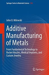 Additive Manufacturing of Metals - Milewski, John O.