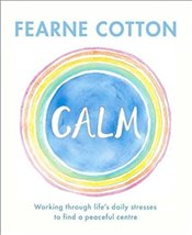 Calm : Working Through Lifes Daily Stresses to Find a Peaceful Centre - Cotton, Fearne