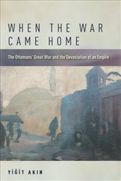 When the War Came Home : The Ottomans Great War and the Devastation of an Empire - Akın, Yiğit