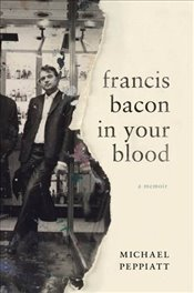 Francis Bacon in Your Blood : A Memoir - Peppiatt, Michael