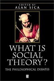 What is Social Theory : The Philosophical Debates - SICA, ALAN