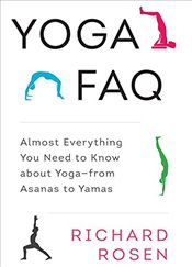 Yoga FAQ : Almost Everything You Need to Know About Yoga-from Asanas to Yamas - ROSEN, RICHARD