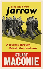 Long Road from Jarrow : A Journey Through Britain Then and Now - Maconie, Stuart