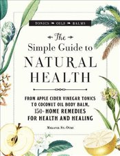 Simple Guide to Natural Health: From Apple Cider Vinegar Tonics to Coconut Oil Body Balm, 150+ Home  -