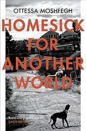 Homesick For Another World - Moshfegh, Ottessa