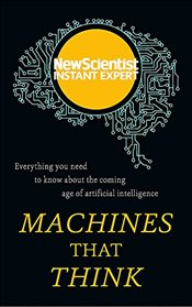 Machines That Think : Everything You Need to Know about the Coming Age of Artificial Intelligence  - Scientist, New