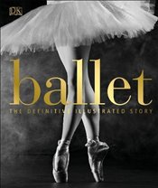 Ballet : The Definitive Illustrated History -