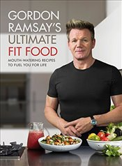 Gordon Ramsay Ultimate Fit Food : Mouth-watering Recipes to Fuel You for Life - Ramsay, Gordon
