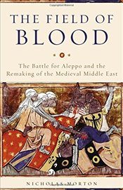 Field of Blood : The Battle for Aleppo and the Remaking of the Medieval Middle East - Morton, Nicholas