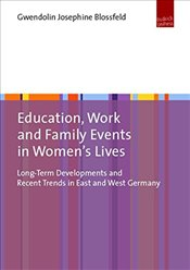 Education, Work and Family Events in Womens Lives: Long-Term Developments and Recent Trends in East - Blossfeld, Gwendolin Josephine