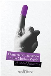 Democratic Transition in the Muslim World : A Global Perspective   - Stepan, Alfred