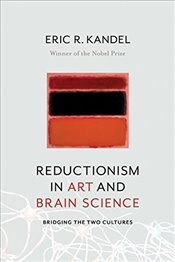 Reductionism in Art and Brain Science : Bridging the Two Cultures - Kandel, Eric R.