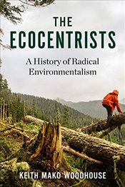 Ecocentrists : A History of Radical Environmentalism - Woodhouse, Keith Mako
