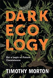 Dark Ecology : For a Logic of Future Coexistence  - Morton, Timothy