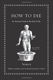 How to Die : An Ancient Guide to the End of Life - Seneca, Seneca