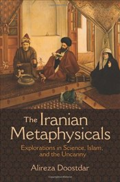 Iranian Metaphysicals : Explorations in Science, Islam, and the Uncanny - Doostdar, Alireza