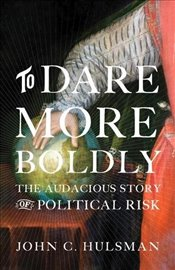 To Dare More Boldly : The Audacious Story of Political Risk - Hulsman, John C.