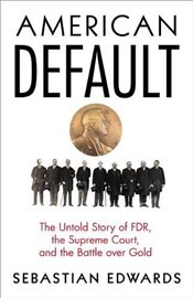 American Default : The Untold Story of FDR, the Supreme Court, and the Battle over Gold - Edwards, Sebastian