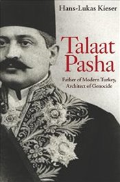 Talaat Pasha : Father of Modern Turkey, Architect of Genocide - Kieser, Hans-Lukas
