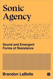 Sonic Agency : Sound and Emergent Forms of Resistance - LaBelle, Brandon