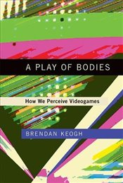 Play of Bodies : How We Perceive Videogames - Keogh, Brendan