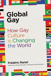 Global Gay : How Gay Culture Is Changing the World - Martel, Frédéric