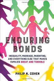 Enduring Bonds: Inequality, Marriage, Parenting, and Everything Else That Makes Families Great and T - Cohen, Philip N.