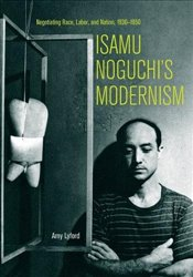 Isamu Noguchis Modernism : Negotiating Race, Labor, and Nation 1930-1950 - Lyford, Amy