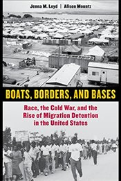 Boats, Borders, and Bases: Race, the Cold War, and the Rise of Migration Detention in the United Sta - Loyd, Jenna M.