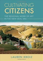 Cultivating Citizens : The Regional Work of Art in the New Deal Era - Kroiz, Lauren