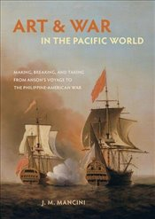 Art and War in the Pacific World: Making, Breaking, and Taking from Ansons Voyage to the Philippine - Mancini, J.m.