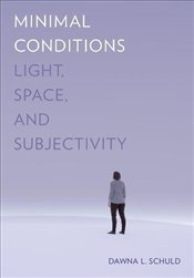 Minimal Conditions : Light, Space, and Subjectivity - Schuld, Dawna L.