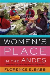 Womens Place in the Andes : Engaging Decolonial Feminist Anthropology - Babb, Florence E.
