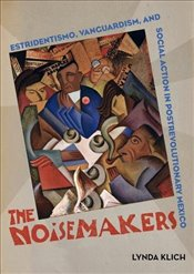 Noisemakers : Estridentismo, Vanguardism, and Social Action in Postrevolutionary Mexico   - Klich, Lynda