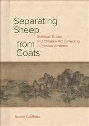 Separating Sheep from Goats: Sherman E. Lee and Chinese Art Collecting in Postwar America - Giuffrida, Noelle