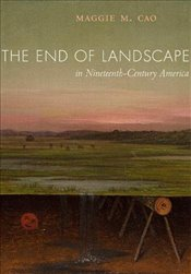 End of Landscape in Nineteenth-Century America - Cao, Maggie M.