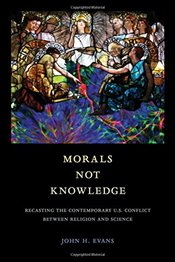 Morals Not Knowledge : Recasting the Contemporary U.S. Conflict between Religion and Science - Evans, John H.