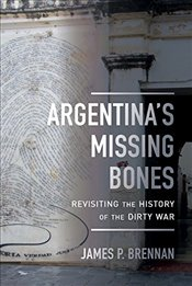 Argentinas Missing Bones : Revisiting the History of the Dirty War  - Brennan, James P.