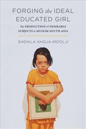 Forging the Ideal Educated Girl: The Production of Desirable Subjects in Muslim South Asia (Islamic  - Khoja-moolji, Shenila