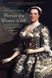 Portrait of a Woman in Silk : Hidden Histories of the British Atlantic World - Anishanslin, Zara