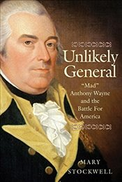 Unlikely General : Mad Anthony Wayne and the Battle for America - Stockwell, Mary