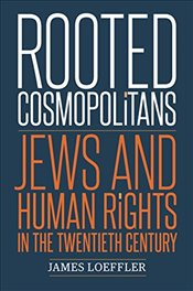 Rooted Cosmopolitans : Jews and Human Rights in the Twentieth Century - Loeffler, James