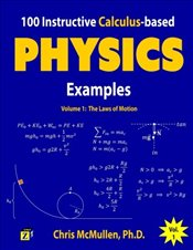 100 Instructive Calculus-based Physics Examples : The Laws of Motion : Volume 1  - McMullen, Chris