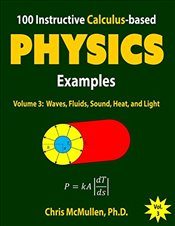 100 Instructive Calculus-based Physics Examples : Waves, Fluids, Sound, Heat, and Light : Volume 3  - McMullen, Chris
