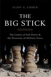 Big Stick : The Limits of Soft Power and the Necessity of Military Force - Cohen, Eliot