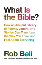 What is the Bible?: How an Ancient Library of Poems, Letters and Stories Can Transform the Way You T - Bell, Rob