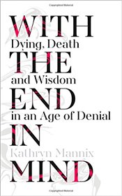With the End in Mind : Dying, Death and Wisdom in an Age of Denial - Mannix, Kathryn